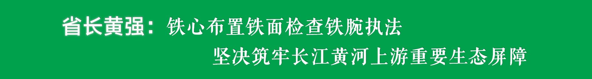 四川省省长黄强:铁心布置铁面检查铁腕执法,坚决筑牢长江黄河上游重要生态屏障